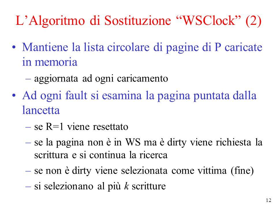 12 LAlgoritmo di Sostituzione WSClock (2) Mantiene la lista circolare di pagine di P caricate in memoria –aggiornata ad ogni caricamento Ad ogni fault