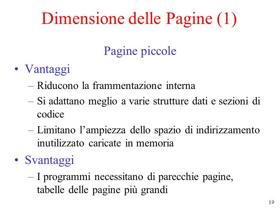 19 Dimensione delle Pagine (1) Pagine piccole Vantaggi –Riducono la frammentazione interna –Si adattano meglio a varie strutture dati e sezioni di cod