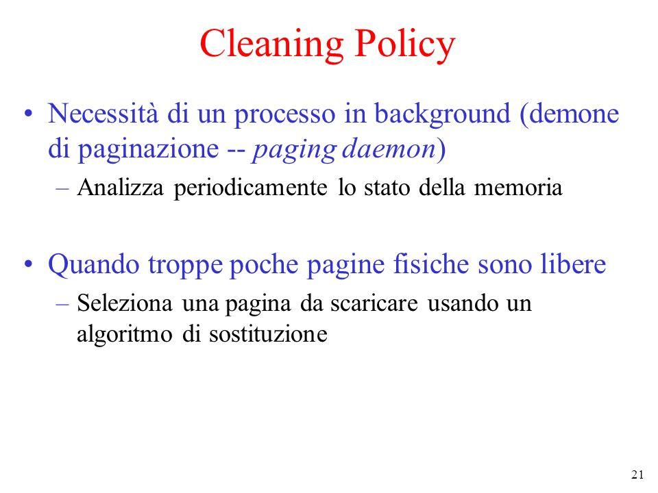 21 Cleaning Policy Necessità di un processo in background (demone di paginazione -- paging daemon) –Analizza periodicamente lo stato della memoria Qua