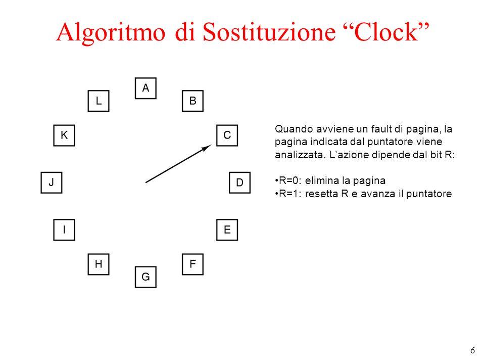 6 Algoritmo di Sostituzione Clock Quando avviene un fault di pagina, la pagina indicata dal puntatore viene analizzata. Lazione dipende dal bit R: R=0