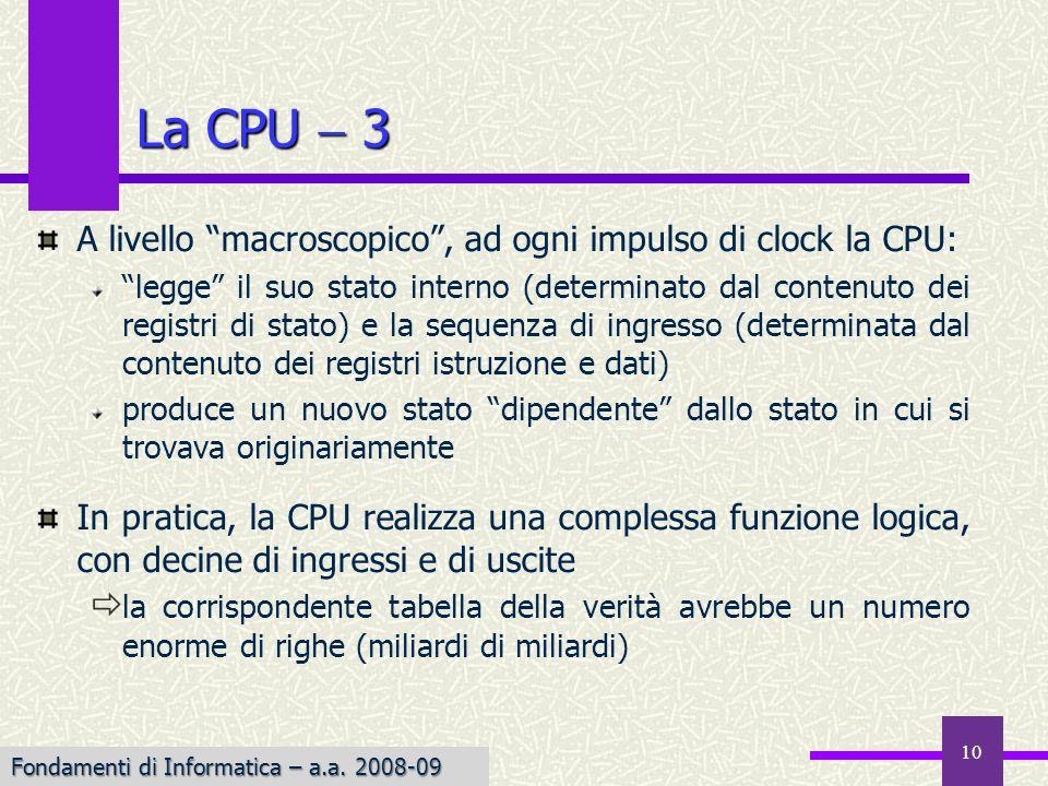 Fondamenti di Informatica I a.a. 2007-08 10 La CPU 3 A livello macroscopico, ad ogni impulso di clock la CPU: legge il suo stato interno (determinato