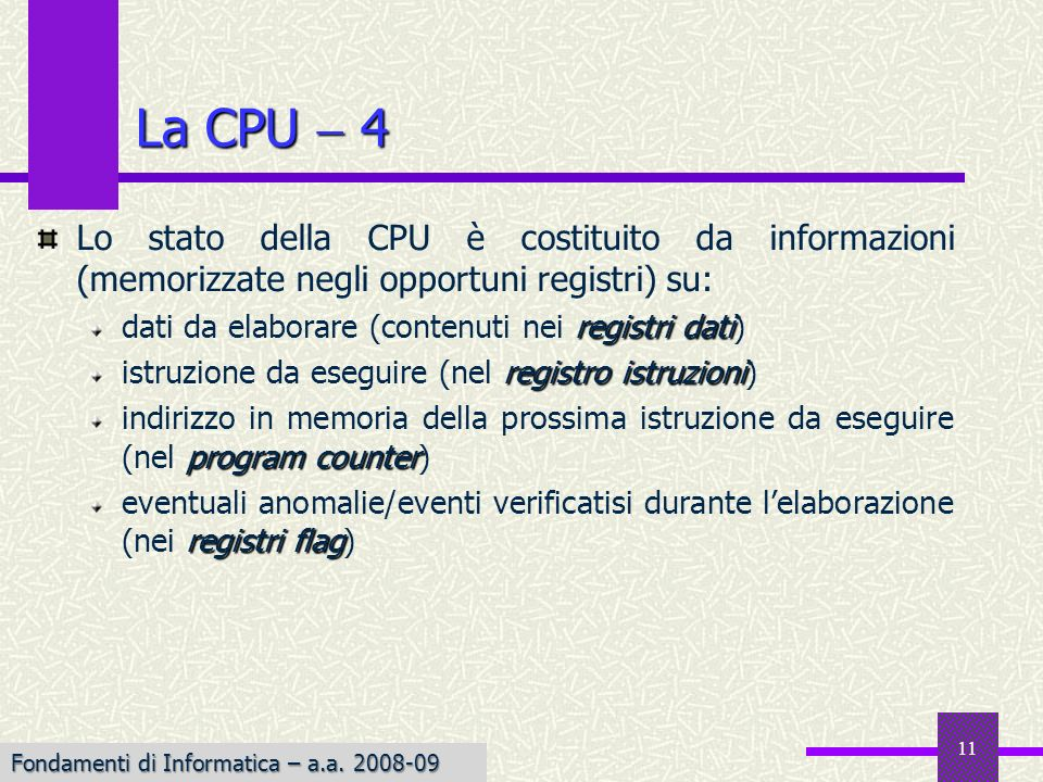 Fondamenti di Informatica I a.a. 2007-08 11 La CPU 4 Lo stato della CPU è costituito da informazioni (memorizzate negli opportuni registri) su: regist