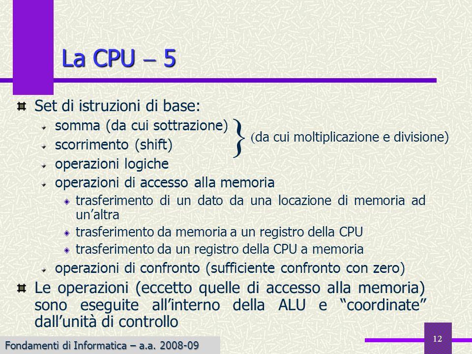 Fondamenti di Informatica I a.a. 2007-08 12 La CPU 5 Set di istruzioni di base: somma (da cui sottrazione) scorrimento (shift) operazioni logiche oper