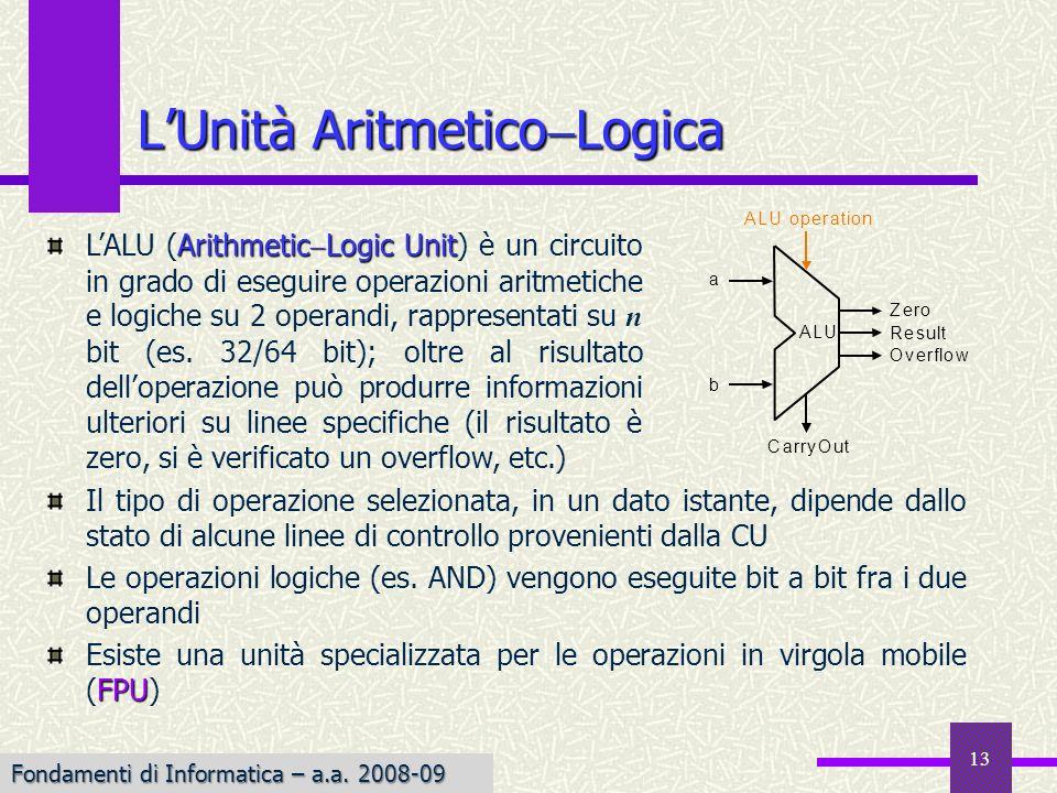 Fondamenti di Informatica I a.a. 2007-08 13 LUnità Aritmetico Logica Il tipo di operazione selezionata, in un dato istante, dipende dallo stato di alc