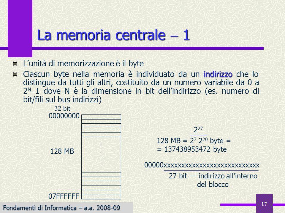 Fondamenti di Informatica I a.a. 2007-08 17 La memoria centrale 1 Lunità di memorizzazione è il byte indirizzo Ciascun byte nella memoria è individuat