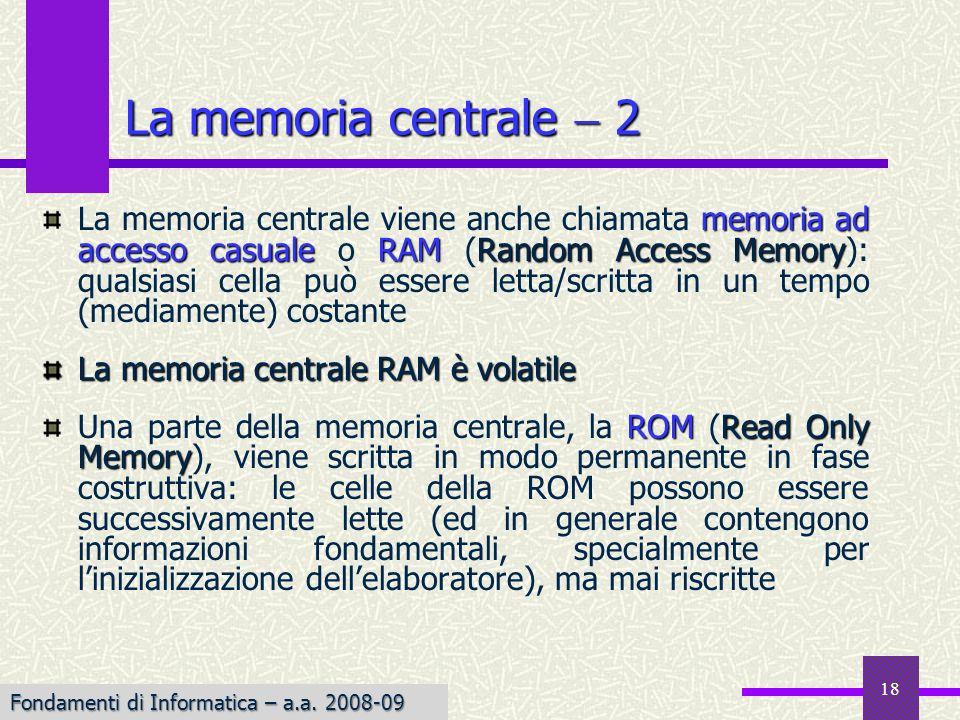 Fondamenti di Informatica I a.a. 2007-08 18 La memoria centrale 2 memoria ad accesso casualeRAMRandom Access Memory La memoria centrale viene anche ch