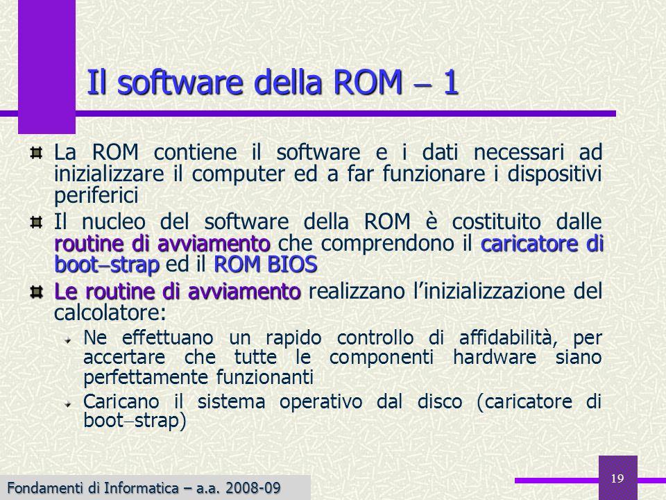 Fondamenti di Informatica I a.a. 2007-08 19 Il software della ROM 1 La ROM contiene il software e i dati necessari ad inizializzare il computer ed a f
