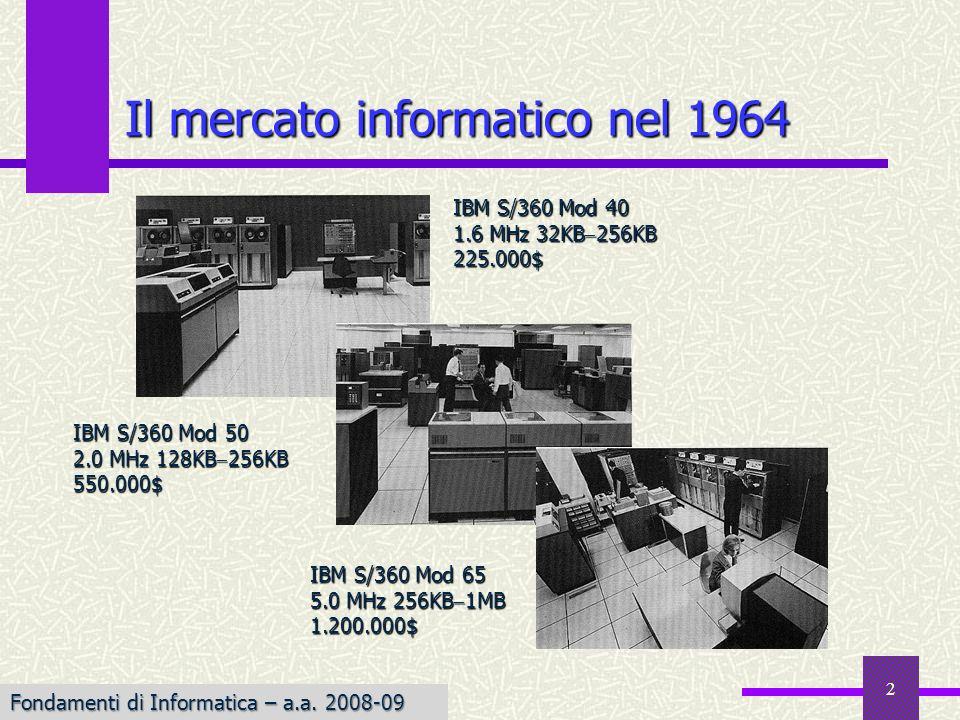 Fondamenti di Informatica I a.a. 2007-08 2 Il mercato informatico nel 1964 IBM S/360 Mod 40 1.6 MHz 32KB 256KB 225.000$ IBM S/360 Mod 50 2.0 MHz 128KB