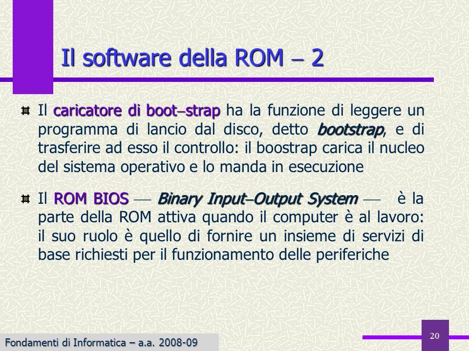 Fondamenti di Informatica I a.a. 2007-08 20 Il software della ROM 2 caricatore di boot strap bootstrap Il caricatore di boot strap ha la funzione di l