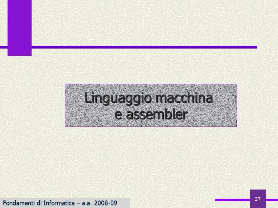 Fondamenti di Informatica I a.a. 2007-08 27 Linguaggio macchina e assembler Fondamenti di Informatica – a.a. 2008-09