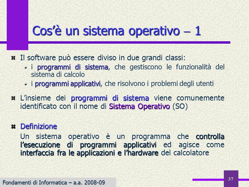 Fondamenti di Informatica I a.a. 2007-08 37 Cosè un sistema operativo 1 Il software può essere diviso in due grandi classi: programmi di sistema i pro
