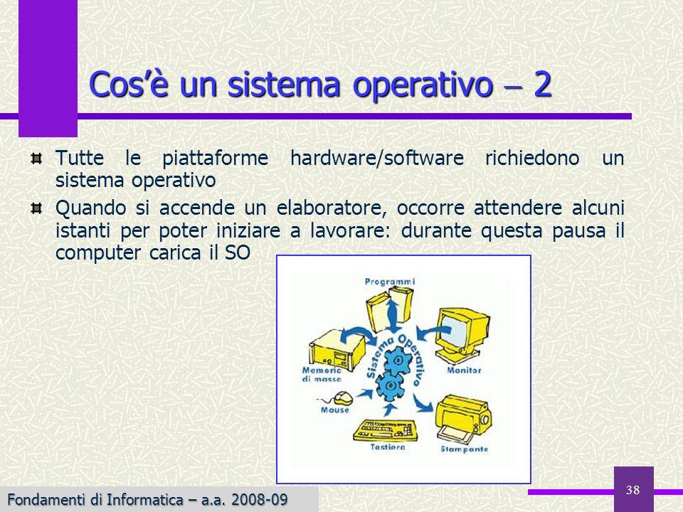 Fondamenti di Informatica I a.a. 2007-08 38 Tutte le piattaforme hardware/software richiedono un sistema operativo Quando si accende un elaboratore, o