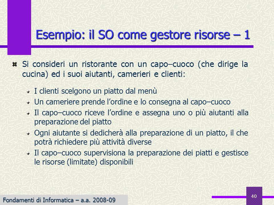 Fondamenti di Informatica I a.a. 2007-08 40 Esempio: il SO come gestore risorse – 1 Si consideri un ristorante con un capo–cuoco (che dirige la cucina