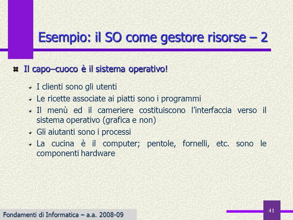Fondamenti di Informatica I a.a. 2007-08 41 Esempio: il SO come gestore risorse – 2 Il capo–cuoco è il sistema operativo! I clienti sono gli utenti Le