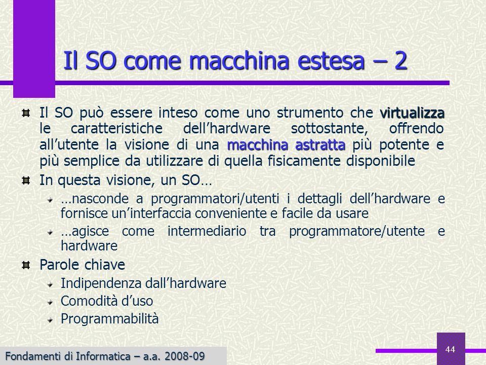 Fondamenti di Informatica I a.a. 2007-08 44 Il SO come macchina estesa – 2 virtualizza macchina astratta Il SO può essere inteso come uno strumento ch