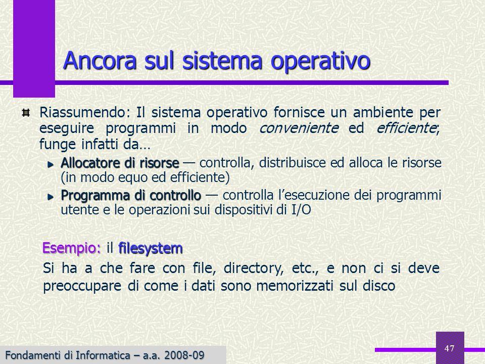 Fondamenti di Informatica I a.a. 2007-08 47 Ancora sul sistema operativo Riassumendo: Il sistema operativo fornisce un ambiente per eseguire programmi