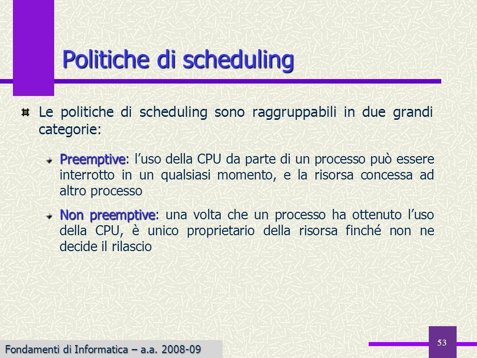 Fondamenti di Informatica I a.a. 2007-08 Le politiche di scheduling sono raggruppabili in due grandi categorie: Preemptive Preemptive: luso della CPU
