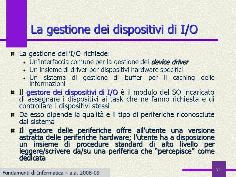 Fondamenti di Informatica I a.a. 2007-08 La gestione dei dispositivi di I/O La gestione dellI/O richiede: device driver Uninterfaccia comune per la ge