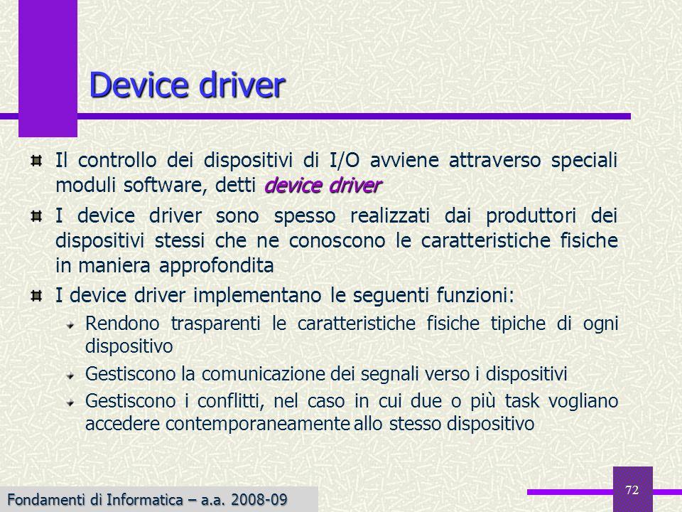 Fondamenti di Informatica I a.a. 2007-08 Device driver device driver Il controllo dei dispositivi di I/O avviene attraverso speciali moduli software,