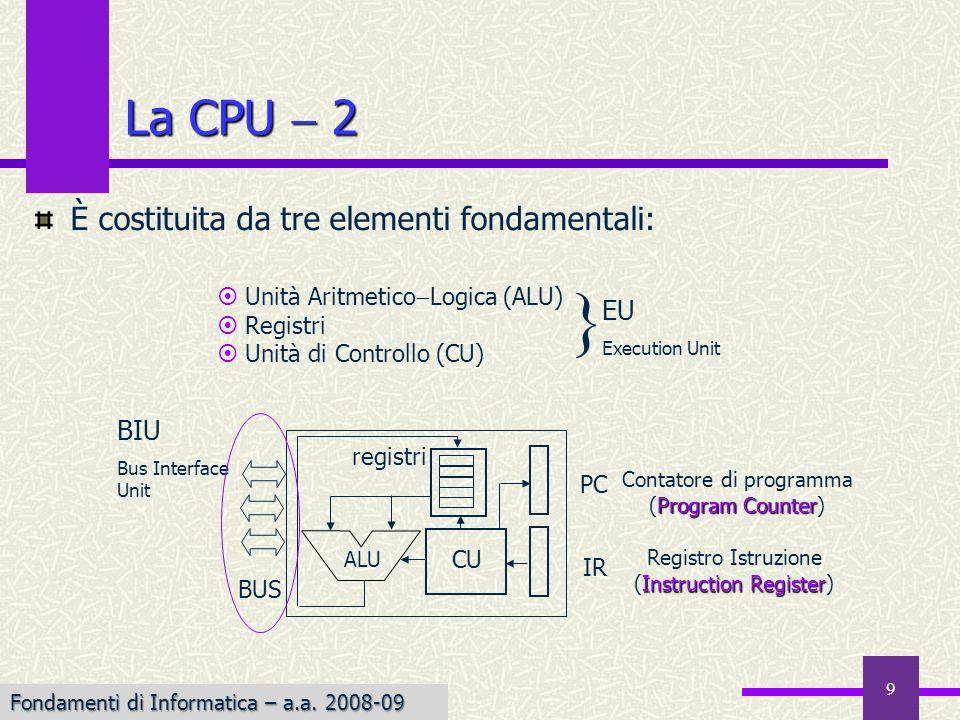 Fondamenti di Informatica I a.a. 2007-08 9 La CPU 2 È costituita da tre elementi fondamentali: Unità Aritmetico Logica (ALU) Registri Unità di Control