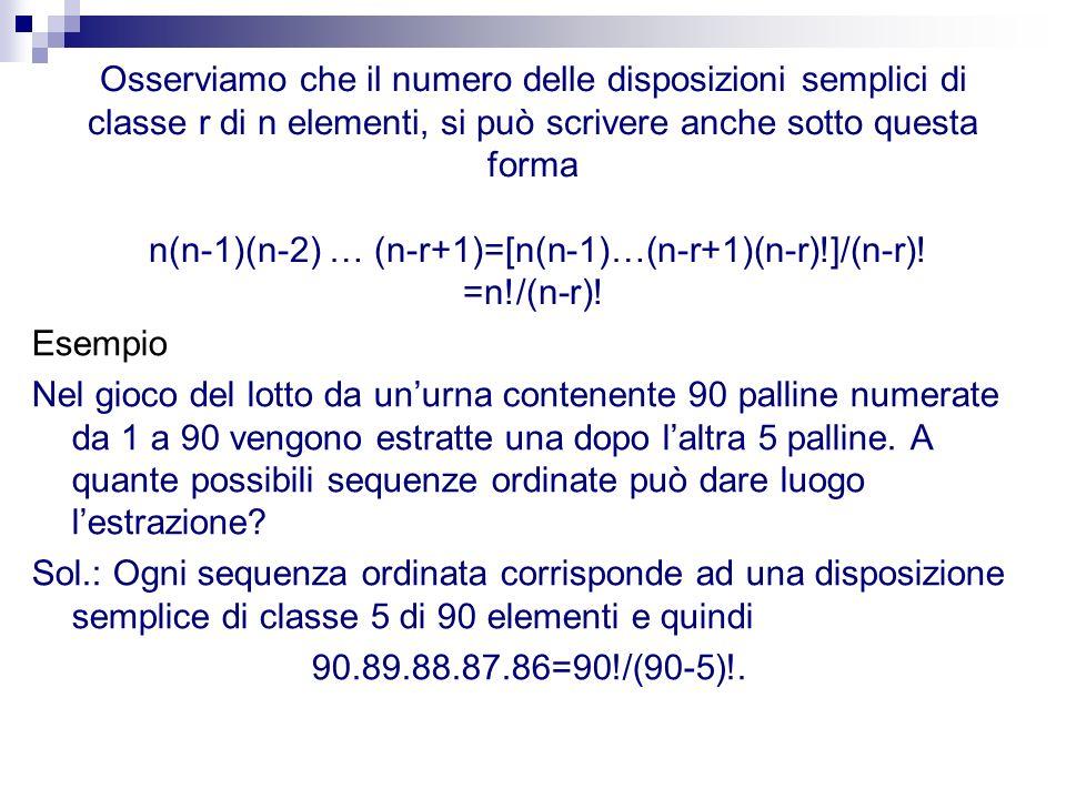 Osserviamo che il numero delle disposizioni semplici di classe r di n elementi, si può scrivere anche sotto questa forma n(n-1)(n-2) … (n-r+1)=[n(n-1)