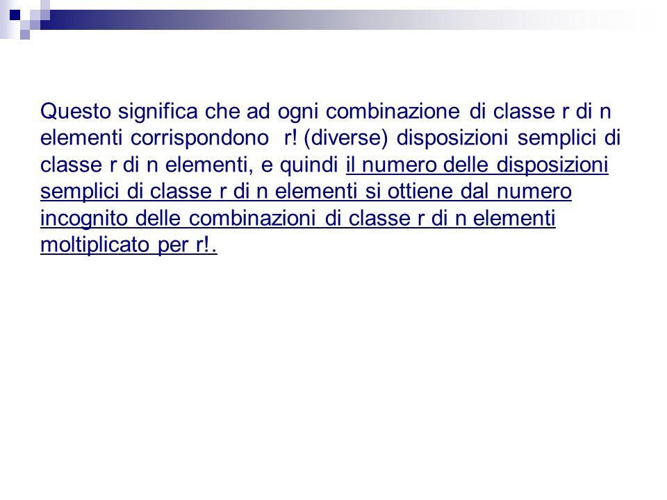 Questo significa che ad ogni combinazione di classe r di n elementi corrispondono r! (diverse) disposizioni semplici di classe r di n elementi, e quin