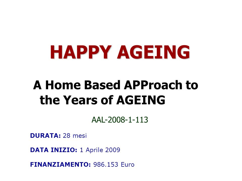AAL-2008-1-113 A Home Based APProach to the Years of AGEING HAPPY AGEING DURATA: 28 mesi DATA INIZIO: 1 Aprile 2009 FINANZIAMENTO: 986.153 Euro