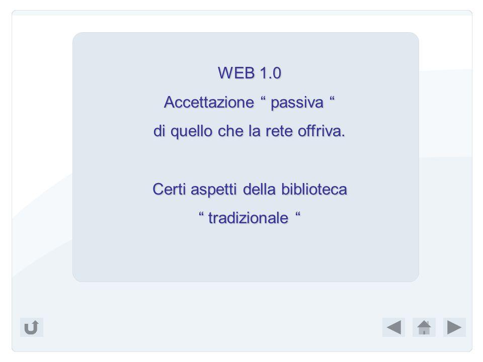 WEB 1.0 Accettazione passiva Accettazione passiva di quello che la rete offriva.