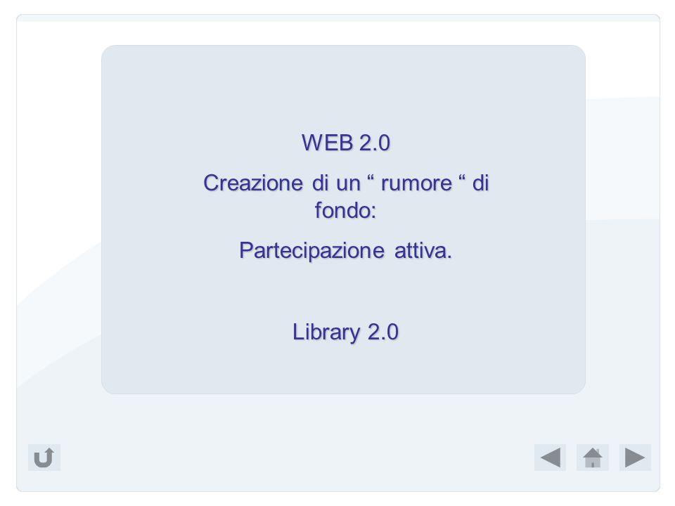 WEB 1.0 Accettazione passiva Accettazione passiva di quello che la rete offriva. Certi aspetti della biblioteca tradizionale tradizionale