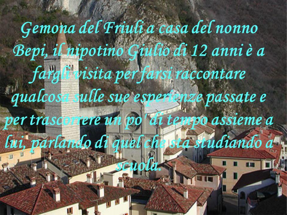 Gemona del Friuli a casa del nonno Bepi, il nipotino Giulio di 12 anni è a fargli visita per farsi raccontare qualcosa sulle sue esperienze passate e