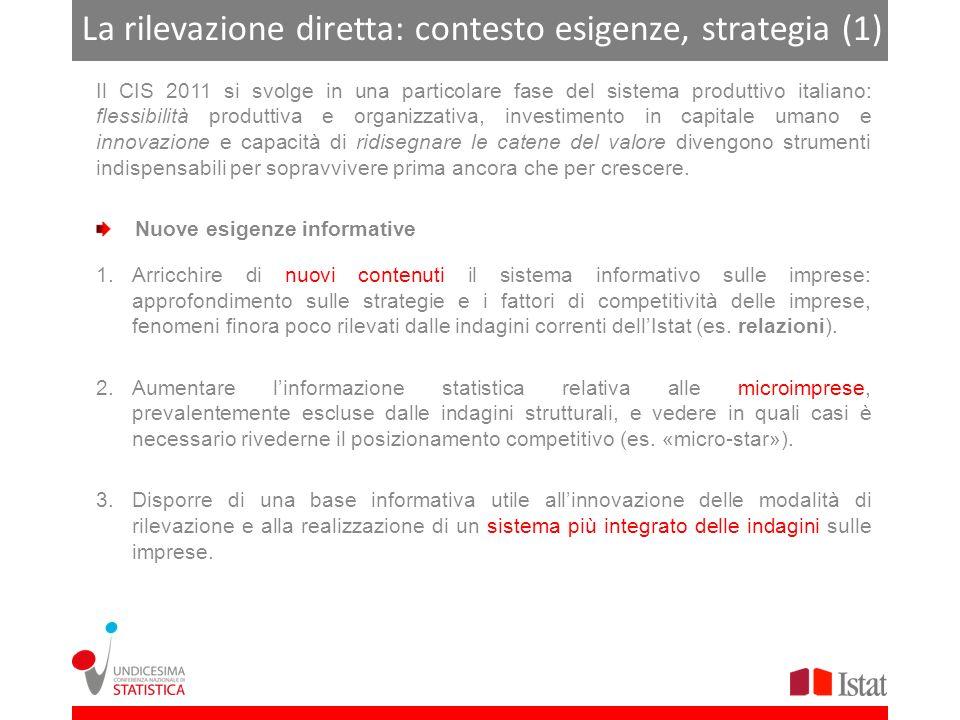 La rilevazione diretta: contesto esigenze, strategia (2) Esigenze complesse strategia complessa Tenere conto della struttura dimensionale del sistema produttivo italiano (presenza massiccia di microimprese, moltissime PMI, poche grandi imprese) Garantire unelevata copertura del sistema delle microimprese (meno di 10 addetti), escluse dal campo di osservazione delle indagini soggette a Regolamenti comunitari Fare attenzione alle specificità settoriali Contenere lonere sui rispondenti focus su informazioni qualitative e non desumibili da altre fonti statistiche o amministrative