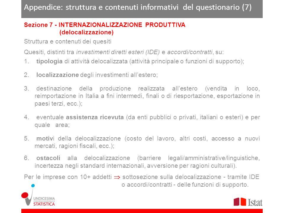 Appendice: struttura e contenuti informativi del questionario (7) Sezione 7 - INTERNAZIONALIZZAZIONE PRODUTTIVA (delocalizzazione) Struttura e contenuti dei quesiti Quesiti, distinti tra investimenti diretti esteri (IDE) e accordi/contratti, su: 1.