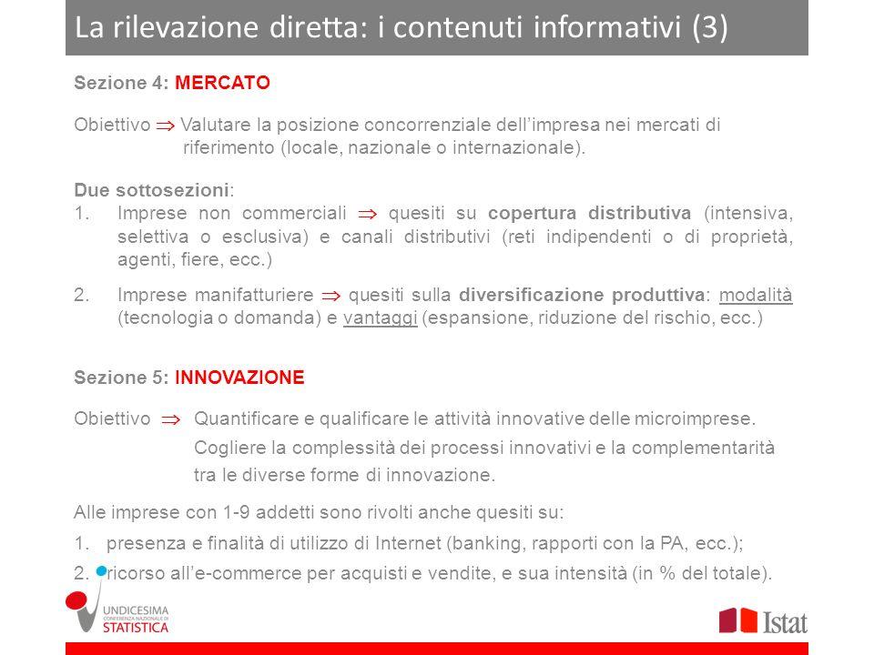 La rilevazione diretta: i contenuti informativi (4) Sezione 6: FINANZA Obiettivo Rilevare i legami tra lattività dellimpresa e le diverse fonti di finanziamento, interne ed esterne Quesiti su: 1.fonti di finanziamento utilizzate; 2.rapporti con le banche (ruolo e tipologia della banca principale; criteri di scelta della banca; appartenenza a un confidi, ecc.); 3.crediti e debiti commerciali (anche con la P.A.).