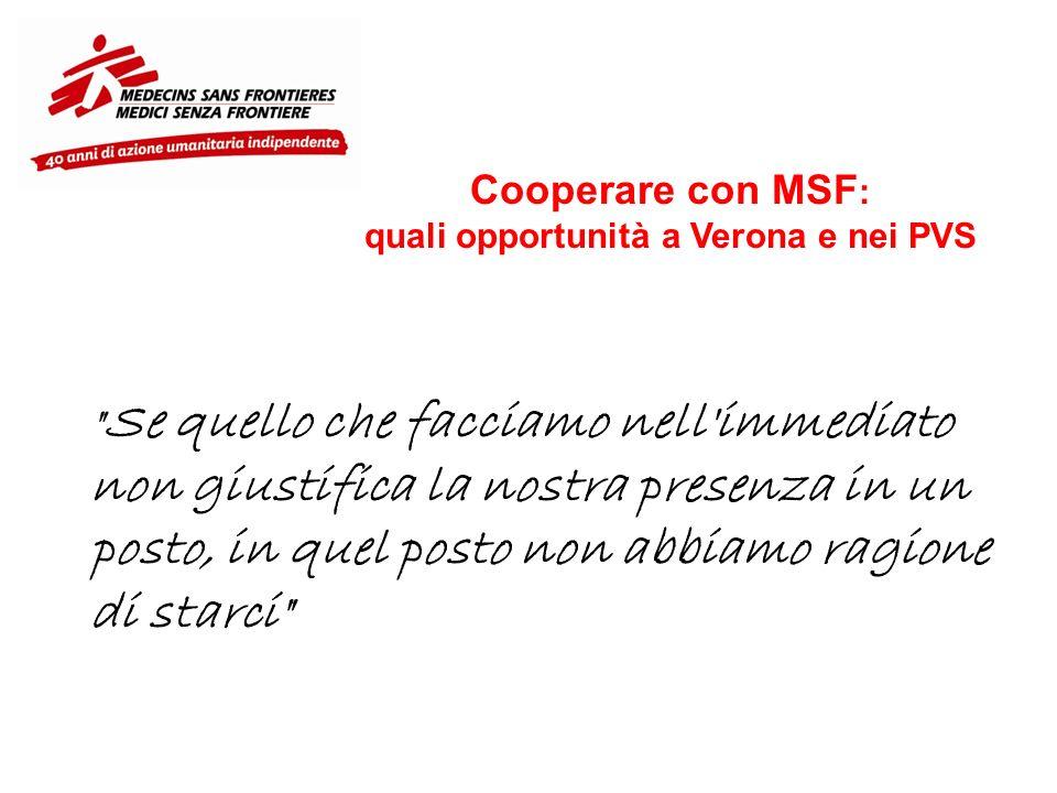 Cooperare con MSF : quali opportunità a Verona e nei PVS Se quello che facciamo nell immediato non giustifica la nostra presenza in un posto, in quel posto non abbiamo ragione di starci