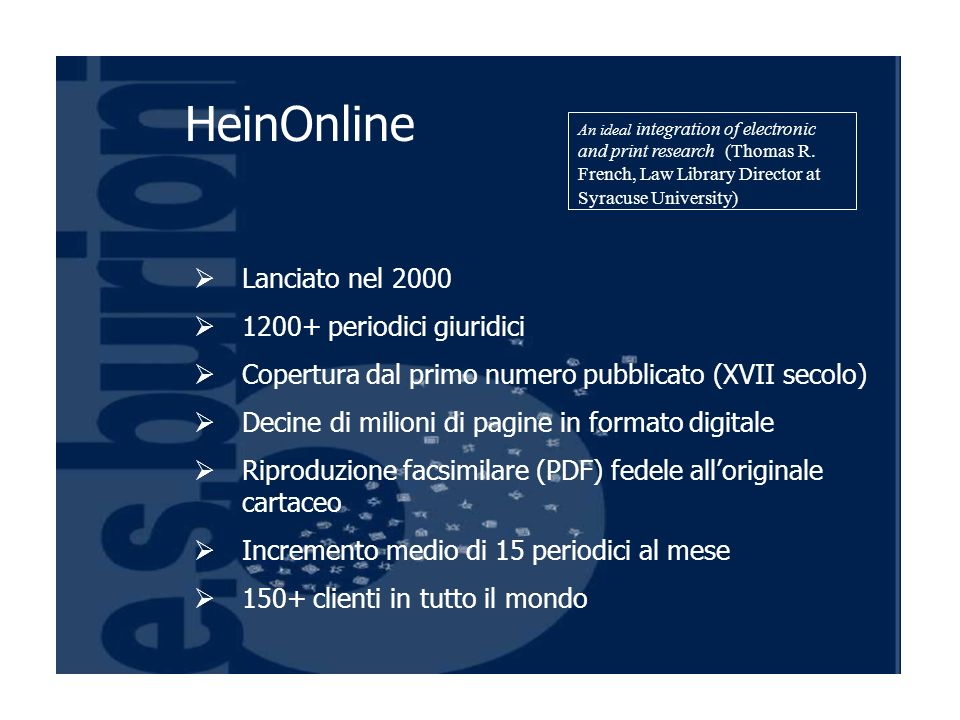 Lanciato nel 2000 1200+ periodici giuridici Copertura dal primo numero pubblicato (XVII secolo) Decine di milioni di pagine in formato digitale Riproduzione facsimilare (PDF) fedele alloriginale cartaceo Incremento medio di 15 periodici al mese 150+ clienti in tutto il mondo HeinOnline An ideal integration of electronic and print research (Thomas R.