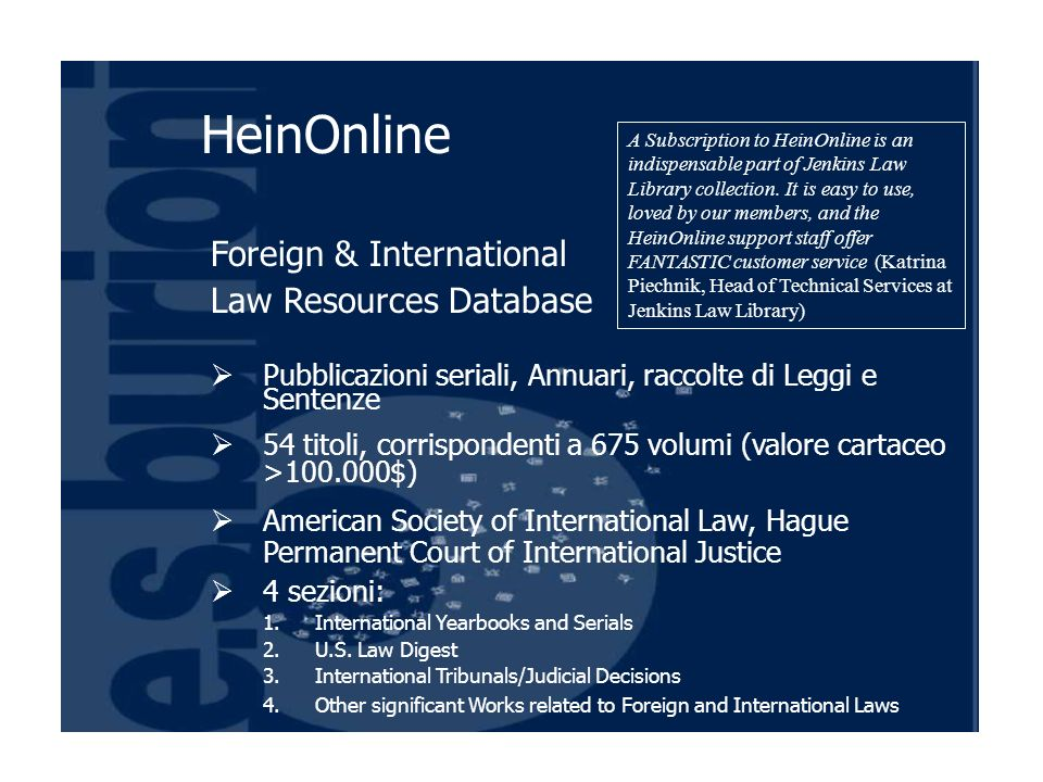 Foreign & International Law Resources Database Pubblicazioni seriali, Annuari, raccolte di Leggi e Sentenze 54 titoli, corrispondenti a 675 volumi (valore cartaceo >100.000$) American Society of International Law, Hague Permanent Court of International Justice 4 sezioni: 1.International Yearbooks and Serials 2.U.S.