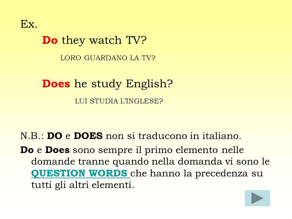 Ex. Do they watch TV? LORO GUARDANO LA TV? Does he study English? LUI STUDIA LINGLESE? N.B.: DO e DOES non si traducono in italiano. Do e Does sono se