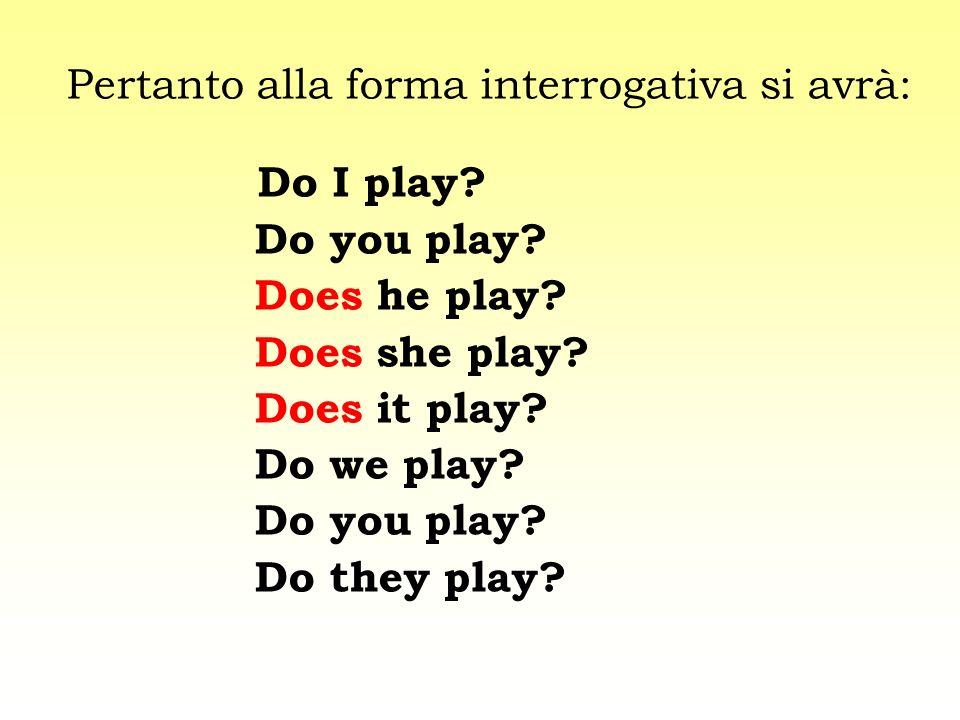 Pertanto alla forma interrogativa si avrà: Do I play? Do you play? Does he play? Does she play? Does it play? Do we play? Do you play? Do they play?