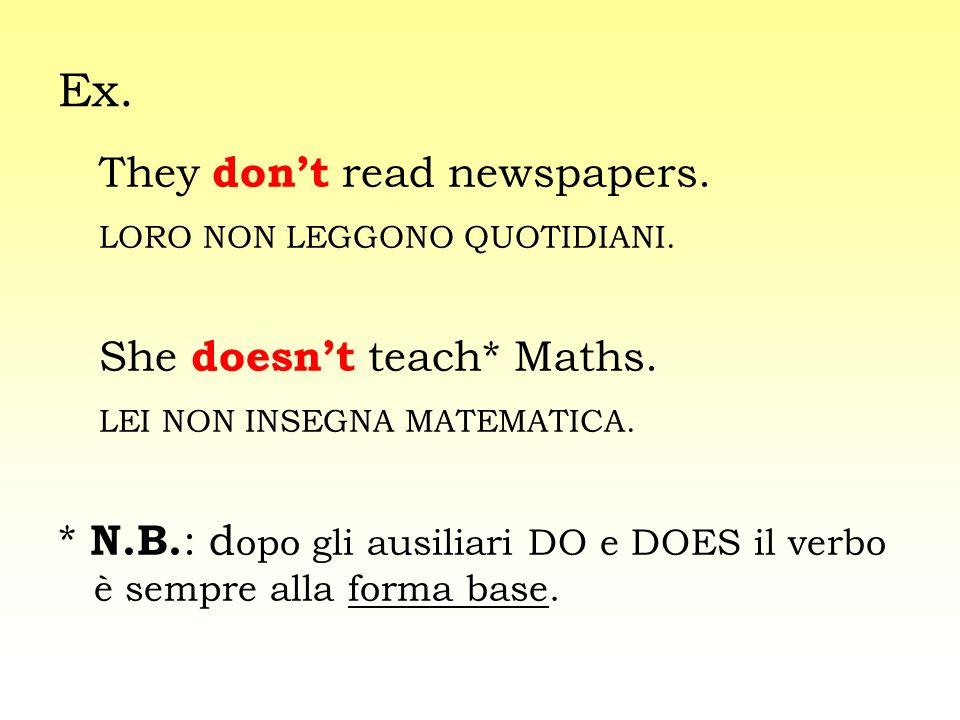 Ex. They dont read newspapers. LORO NON LEGGONO QUOTIDIANI. She doesnt teach* Maths. LEI NON INSEGNA MATEMATICA. * N.B. : d opo gli ausiliari DO e DOE