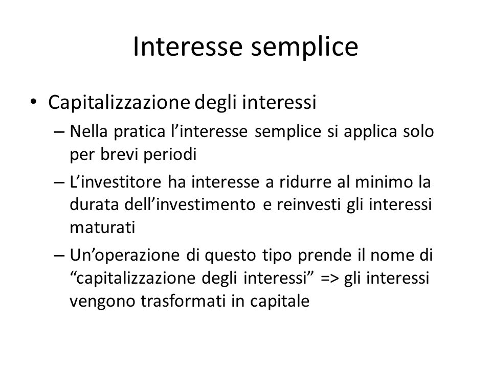 Interesse semplice Capitalizzazione degli interessi – Nella pratica linteresse semplice si applica solo per brevi periodi – Linvestitore ha interesse
