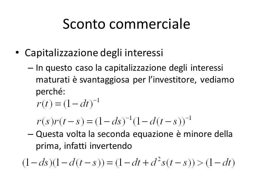 Sconto commerciale Capitalizzazione degli interessi – In questo caso la capitalizzazione degli interessi maturati è svantaggiosa per linvestitore, ved