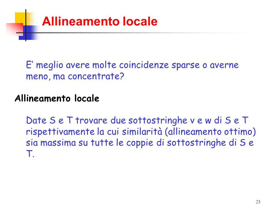23 Allineamento locale E meglio avere molte coincidenze sparse o averne meno, ma concentrate? Allineamento locale Date S e T trovare due sottostringhe