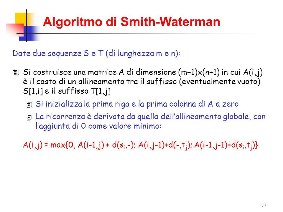 27 Algoritmo di Smith-Waterman Date due sequenze S e T (di lunghezza m e n): 4Si costruisce una matrice A di dimensione (m+1)x(n+1) in cui A(i,j) è il