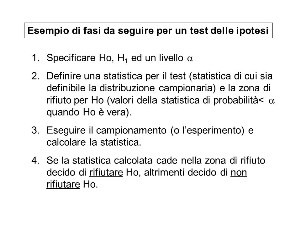 1.Specificare Ho, H 1 ed un livello 2.Definire una statistica per il test (statistica di cui sia definibile la distribuzione campionaria) e la zona di