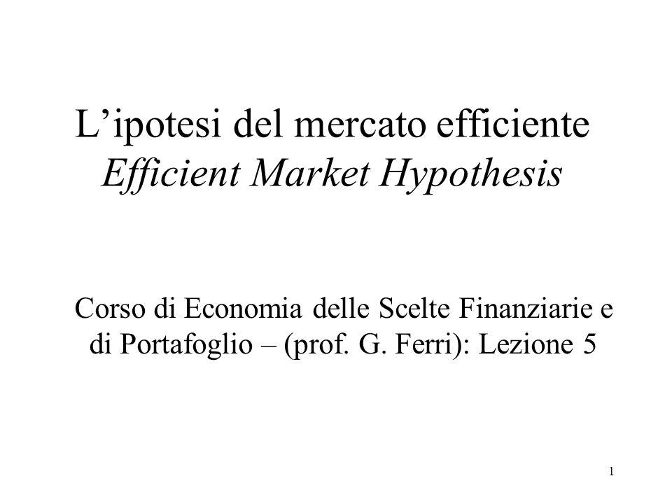 1 Lipotesi del mercato efficiente Efficient Market Hypothesis Corso di Economia delle Scelte Finanziarie e di Portafoglio – (prof. G. Ferri): Lezione