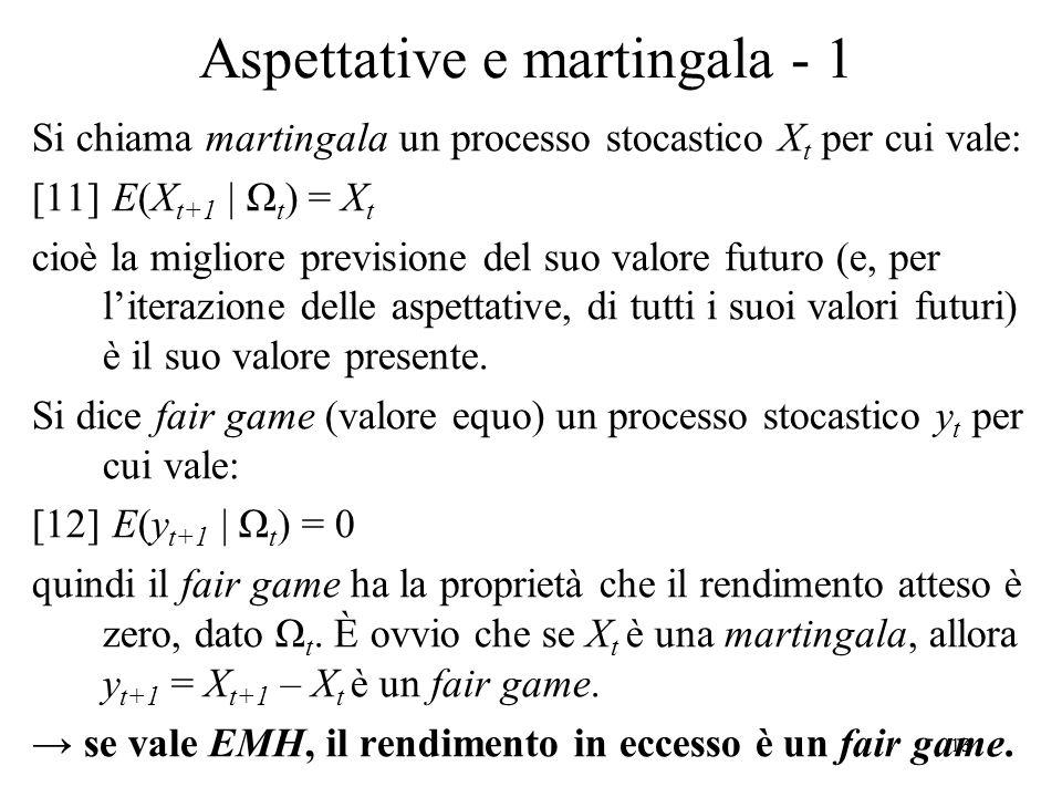 13 Aspettative e martingala - 1 Si chiama martingala un processo stocastico X t per cui vale: [11] E(X t+1 | Ω t ) = X t cioè la migliore previsione d