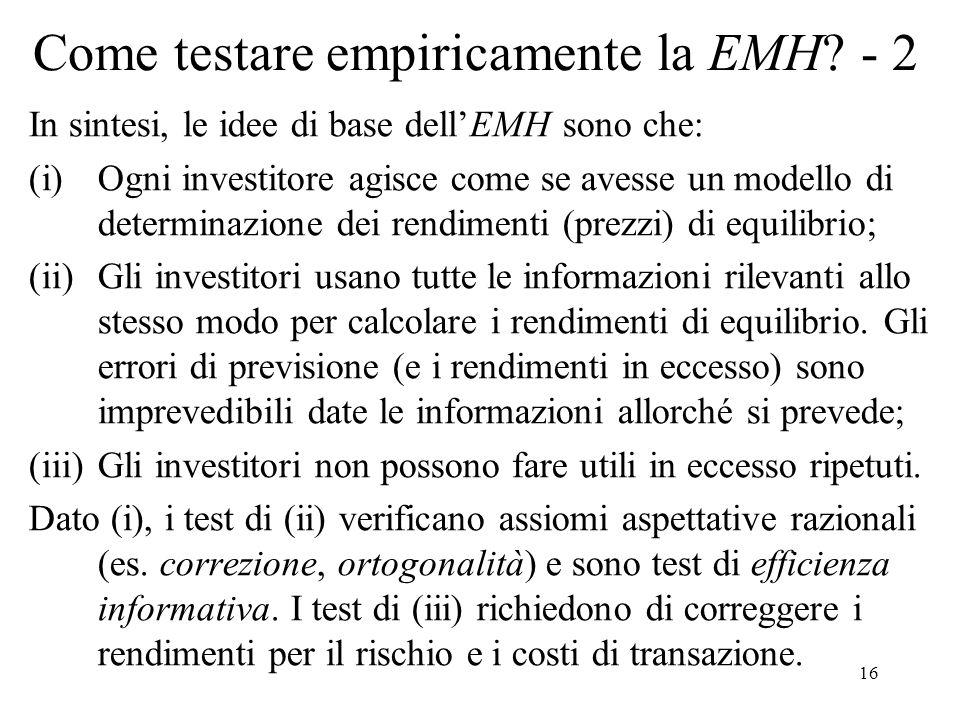 16 Come testare empiricamente la EMH? - 2 In sintesi, le idee di base dellEMH sono che: (i)Ogni investitore agisce come se avesse un modello di determ