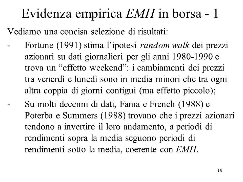 18 Evidenza empirica EMH in borsa - 1 Vediamo una concisa selezione di risultati: -Fortune (1991) stima lipotesi random walk dei prezzi azionari su da