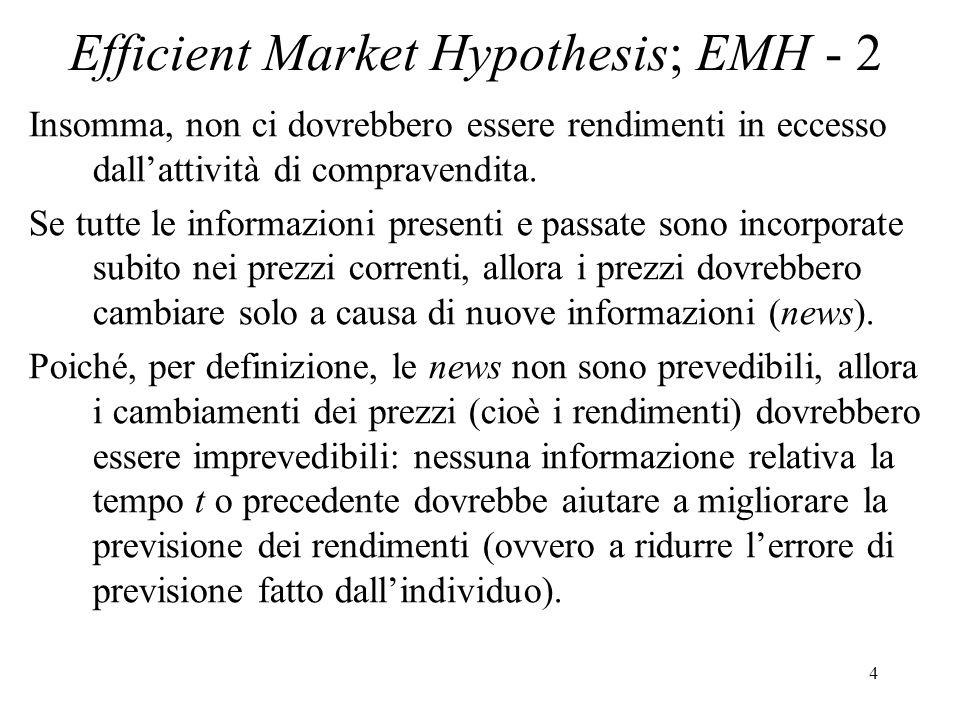 5 Efficient Market Hypothesis; EMH - 3 Per la EMH, P t incorpora già tutte le informazioni rilevanti (presenti e passate) e lunica ragione per mutarli tra t e t+1 è larrivo di news (informazioni inattese).