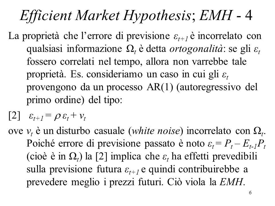 7 Efficient Market Hypothesis; EMH - 5 Sfasando la [1] di un periodo e moltiplicando a dx e a sin per, dà: [3] P t = E t-1 P t + ε t Sottraendo la [1] dalla [3], riorganizzando e usando il fatto che ν t = ε t+1 – ε t, otteniamo: [4] P t+1 = P t + (E t P t+1 – E t-1 P t ) + ν t da cui si nota che, quando ε è serialmente correlato, il prezzo a t+1 dipende dal prezzo a t ed è dunque (in parte) prevedibile sulla base di Ω t.